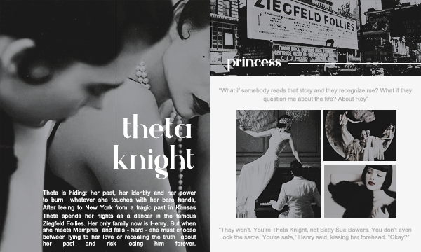 Theta Knight is a Ziegfeld girl whom Evie and her friend meet in their hotel. She invites them to watch her show